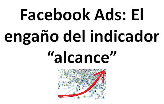 Publicidad en Facebook y el engaño del indicador alcance